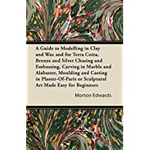 A Guide to Modelling in Clay and Wax: And for Terra Cotta, Bronze and Silver Chasing and Embossing, Carving in Marble and Alabaster, Moulding and Casting ... Made Easy for Beginners (English Edition)
