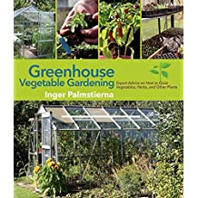 Greenhouse Vegetable Gardening: Expert Advice on How to Grow Vegetables, Herbs, and Other Plants (English Edition)