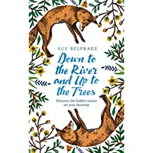 Down to the River and Up to the Trees: Discover the hidden nature on your doorstep (English Edition)