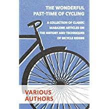 The Wonderful Past-Time of Cycling - A Collection of Classic Magazine Articles on the History and Techniques of Bicycle Riding (English Edition)