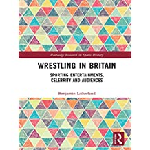 Wrestling in Britain: Sporting Entertainments, Celebrity and Audiences (Routledge Research in Sports History) (English Edition)