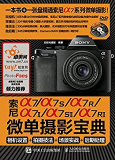 索尼a7/a7S/a7R/a7II/a7SII/a7RII微单摄影宝典:相机设置+拍摄技法+场景实战+后期处理