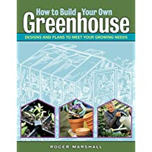 How to Build Your Own Greenhouse: Designs and Plans to Meet Your Growing Needs (English Edition)