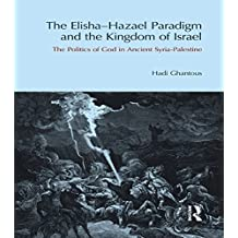The Elisha-Hazael Paradigm and the Kingdom of Israel: The Politics of God in Ancient Syria-Palestine (English Edition)
