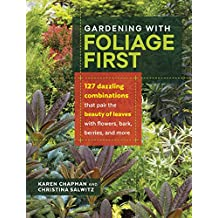 Gardening with Foliage First: 127 Dazzling Combinations that Pair the Beauty of Leaves with Flowers, Bark, Berries, and More (English Edition)