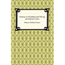 Treatises on Friendship and Old Age and Selected Letters (English Edition)