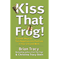 Kiss That Frog!: 12 Great Ways to Turn Negatives into Positives in Your Life and Work (English Edition)