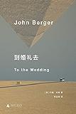 到婚礼去(约翰·伯格小说代表作 《英国病人》作者翁达杰、都柏林文学奖得主麦凯恩等名家推荐 理想国出品)