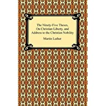 The Ninety-Five Theses, On Christian Liberty, and Address to the Christian Nobility (English Edition)