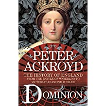 Dominion: The History of England from the Battle of Waterloo to Victoria's Diamond Jubilee (English Edition)