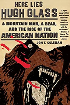 """""""Here Lies Hugh Glass: A Mountain Man, a Bear, and the Rise of the American Nation (An American Portrait) (English Edition)"""",作者:[Jon T. Coleman]"""
