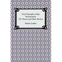First Principles of the Reformation (95 Theses and Other Works) (English Edition)