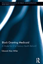 Block Granting Medicaid: A Model for 21st Century Health Reform? (Routledge Research in Public Administration and Public P...