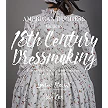 The American Duchess Guide to 18th Century Dressmaking: How to Hand Sew Georgian Gowns and Wear Them With Style (English Edition)