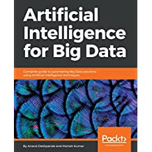 Artificial Intelligence for Big Data: Complete guide to automating Big Data solutions using Artificial Intelligence techniques (English Edition)