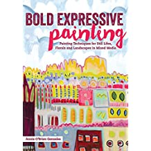 Bold Expressive Painting: Painting Techniques for Still Lifes, Florals and Landscapes in Mixed Media (English Edition)