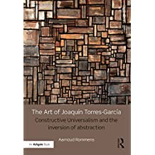 The Art of Joaquín Torres-García: Constructive Universalism and the Inversion of Abstraction (English Edition)