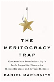 The Meritocracy Trap: How America's Foundational Myth Feeds Inequality, Dismantles the Middle Class, and Devours the Elite (