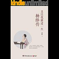 且以优雅过一生:杨绛传(参透杨绛先生的百年人生智慧,做一个明媚从容、淡定优雅的女子。不妥协,不迷茫,且以优雅过一生。) (博集历史典藏馆)