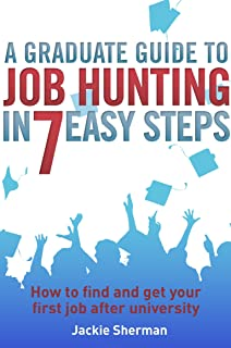 A Graduate Guide to Job Hunting in Seven Easy Steps: How to find your first job after university (English Edition)