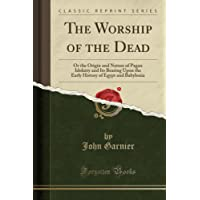 The Worship of the Dead: Or the Origin and Nature of Pagan Idolatry and Its Bearing Upon the Early History of Egypt and Babylonia (Classic Reprint)