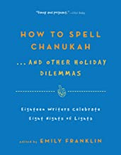 How to Spell Chanukah...And Other Holiday Dilemmas: 18 Writers Celebrate 8 Nights of Lights (English Edition)