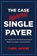 The Case Against Single Payer: How 'Medicare for All' Will Wreck America's Health Care System—And Its Economy (English Edi...