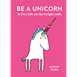 Be a Unicorn: and Live Life on the Bright Side (Be a...) (English Edition)
