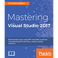 Mastering Visual Studio 2017: Build windows apps using WPF and UWP, accelerate cloud development with Azure, explore NuGet, and more
