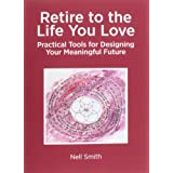 Retire to the Life You Love: Practical Tools for Designing Your Meaningful Future