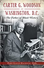 Carter G. Woodson in Washington, D.C.: The Father of Black History