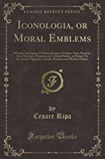 Iconologia, or Moral Emblems: Wherein Are Express'd Various Images of Virtues, Vices, Passions, Arts, Humours, Elements and Celestial Bodies, as Design'd by the Ancient Egyptians, Greeks, Romans, and Modern Italians (Classic Reprint)