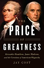 The Price of Greatness: Alexander Hamilton, James Madison, and the Creation of American Oligarchy (English Edition)