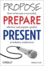 Propose, Prepare, Present: How to become a successful, effective, and popular speaker at industry conferences (English Edi...