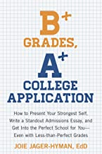 B+ Grades, A+ College Application: How to Present Your Strongest Self, Write a Standout Admissions Essay, and Get Into the...