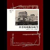 北京的城墙与城门(耶鲁访问学者镜头记录下的,一个你再也看不到的北京城。) (汗青堂)