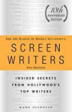 The 101 Habits of Highly Successful Screenwriters, 10th Anniversary Edition: Insider Secrets from Hollywood's Top Writers ...