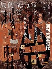 汉字与文物的故事:回到石器时代【解开不为人知的古文化秘密,探究文字由来的奥妙,藏在汉字与文物里的中国史,让文字与文物活起来】