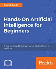 Hands-On Artificial Intelligence for Beginners: A step-by-step guide to impart human-like intelligence to machines