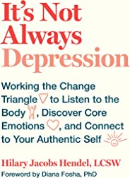 It's Not Always Depression: Working the Change Triangle to Listen to the Body, Discover Core Emotions, and  Connect to Your