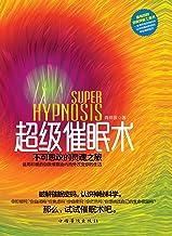 超级催眠术:不可思议的灵魂之旅(运用积极的自我催眠由内而外改变你的生活,彻底摆脱烦恼。风水、星座、塔罗、神秘学的背后都是催眠术)