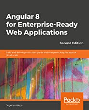 Angular 8 for Enterprise-Ready Web Applications - Second Edition: Build and deliver production-grade and evergreen Angular ap