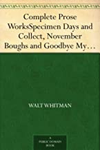 Complete Prose Works Specimen Days and Collect, November Boughs and Goodbye My Fancy (English Edition)