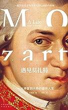 遇见莫扎特——从神童到大师的音乐人生(建投书局策划出品:一本书解读西方音乐史上的旷世奇才,一幅历史学家为天才人物绘制的肖像画,音乐神童莫扎特的最新传记!)