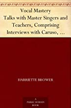 Vocal Mastery Talks with Master Singers and Teachers, Comprising Interviews with Caruso, Farrar, Maurel, Lehmann, and Othe...