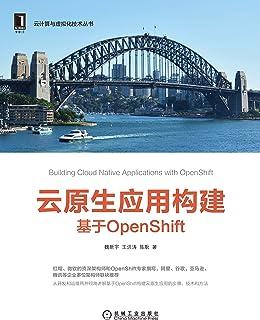 云原生应用构建:基于OpenShift(从开发和运维两种视角讲解如何基于OpenShift构建云原生应用,三位作者分别来自红帽和微软公司,都是OpenShift和云原生领域的布道者和领军人物,经验丰富。) (云计算与虚拟化技术丛书)