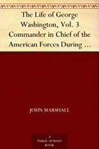 The Life of George Washington, Vol. 3 Commander in Chief of the American Forces During the War which Established the Independence of his Country and First ... of the United States (English Edition)