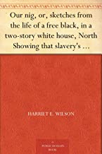 Our nig, or, sketches from the life of a free black, in a two-story white house, North Showing that slavery's shadows fall...