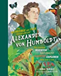 The Incredible yet True Adventures of Alexander von Humboldt: The Greatest Inventor-Naturalist-Scientist-Explorer Who...