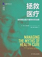 """拯救医疗:如何根治医疗服务体系的病(明茨伯格为医疗行业的管理做出诊断,为重塑医疗健康服务体系提供指导方针,重构管理、战略、组织、管理实践、规模、所有权以及整个""""体系""""本身。) (明茨伯格管理经典丛书)"""